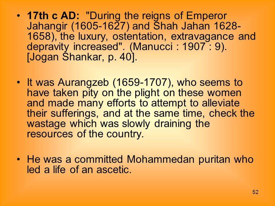 17th c AD: During the reigns of Emperor Jahangir (1605-1627) and Shah Jahan 1628-1658), the luxury, ostentation, extravagance and depravity increased . (Manucci : 1907 : 9). [Jogan Shankar, p. 40].